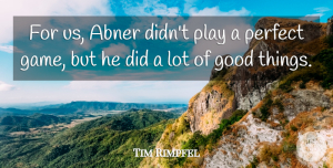 Tim Rimpfel Quote About Good, Perfect: For Us Abner Didnt Play...