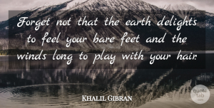 Nature Quotes, Khalil Gibran Quote About Australian Actor, Bare, Delights, Feet, Forget: Forget Not That The Earth...
