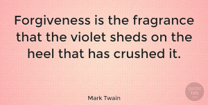 Life Quotes, Mark Twain Quote About Inspirational, Life, Broken Heart: Forgiveness Is The Fragrance That...