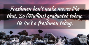 Tony Young Quote About Freshman, Freshmen, Graduated, Moves: Freshmen Dont Make Moves Like...