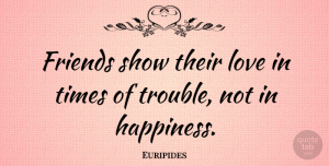 Euripides Quote About Friendship, Best Friend, Happiness: Friends Show Their Love In...