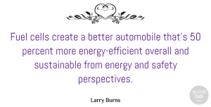 Fuel Quotes, Larry Burns Quote About Automobile, Cells, Fuel, Overall, Percent: Fuel Cells Create A Better...