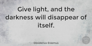Desiderius Erasmus Quote About Inspirational, Uplifting, Light: Give Light And The Darkness...