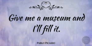 Witty Quotes, Pablo Picasso Quote About Witty, Powerful, Humorous: Give Me A Museum And...