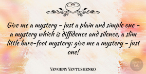 Yevgeny Yevtushenko Quote About Simple, Feet, Giving: Give Me A Mystery Just...