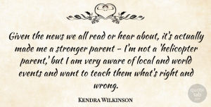 Aware Quotes, Kendra Wilkinson Quote About Aware, Events, Given, Hear, Local: Given The News We All...