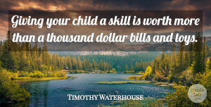 Timothy Waterhouse Quote About Bills, Child, Dollar, Giving, Skill: Giving Your Child A Skill...