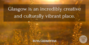 Ruta Gedmintas Quote About Incredibly: Glasgow Is An Incredibly Creative...