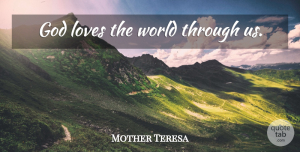 World Quotes, Mother Teresa Quote About Love, World, God Love: God Loves The World Through...