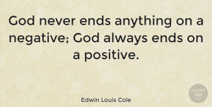 Edwin Louis Cole Quote About Positive, Negative, Ends: God Never Ends Anything On...