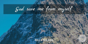 Save Me Quotes, Billy Wilder Quote About Catchy, Save Me: God Save Me From Myself...