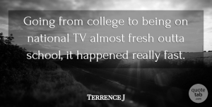 Terrence J Quote About School, College, Tvs: Going From College To Being...