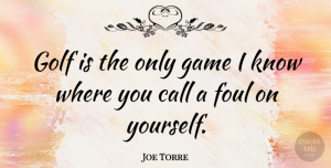 Foul Quotes, Joe Torre Quote About Golf, Games, Foul: Golf Is The Only Game...