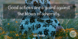Adversity Quotes, Abu Bakr Quote About Adversity, Blow, Action: Good Actions Are A Guard...