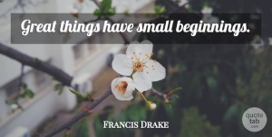 Francis Drake Quote About Life, Great Things, Small Beginnings: Great Things Have Small Beginnings...