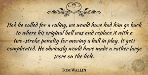 Tom Wallin Quote About Ball, Gets, Large, Moving, Obviously: Had He Called For A...