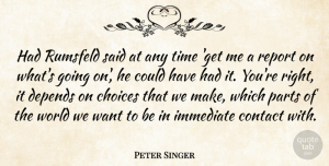 Choices Quotes, Peter Singer Quote About Choices, World, Want: Had Rumsfeld Said At Any...