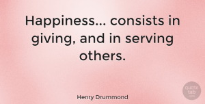 Henry Drummond Quote About Inspirational, Happiness, Motherhood: Happiness Consists In Giving And...