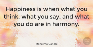 Inspirational Quotes, Mahatma Gandhi Quote About Inspirational, Positive, Happiness: Happiness Is When What You...