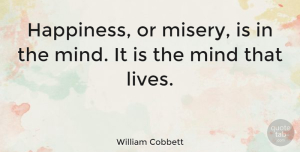 Happiness Quotes, William Cobbett Quote About Happiness, Mind, Misery: Happiness Or Misery Is In...