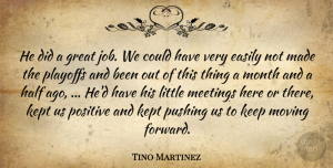 Tino Martinez Quote About Easily, Great, Half, Kept, Meetings: He Did A Great Job...