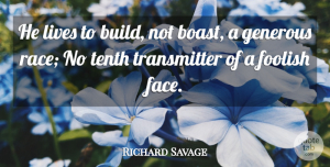 Richard Savage Quote About Stupid, Race, Faces: He Lives To Build Not...