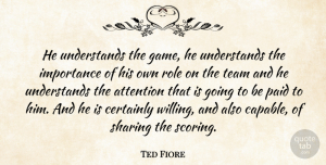 Ted Fiore Quote About Attention, Certainly, Importance, Paid, Role: He Understands The Game He...