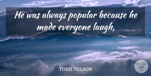Todd Nelson Quote About Laughter, Popular: He Was Always Popular Because...