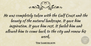 Tim Samuelson Quote About Allowed, Beauty, City, Coast, Fueled: He Was Completely Taken With...