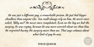 Steve Quidor Quote About Anyone, Bigger, Guy, Regretted, Rely: He Was Just A Different...