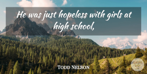 Todd Nelson Quote About Girls, High, Hopeless: He Was Just Hopeless With...