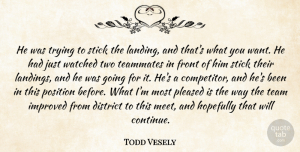 Todd Vesely Quote About District, Front, Hopefully, Improved, Pleased: He Was Trying To Stick...