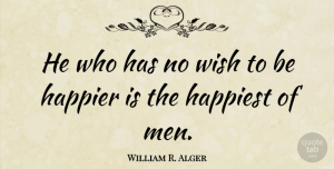 William R. Alger Quote About Happier, Happiness: He Who Has No Wish...