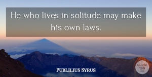 Publilius Syrus Quote About Single, Law, Solitude: He Who Lives In Solitude...