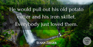 Susan Zieger Quote About Everybody, Iron, Loved, Potato, Pull: He Would Pull Out His...