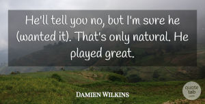 Damien Wilkins Quote About Played, Sure: Hell Tell You No But...