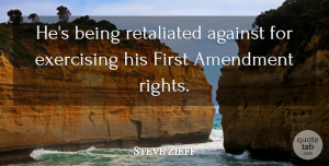 Steve Zieff Quote About Against, Amendment, Exercising: Hes Being Retaliated Against For...