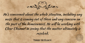 Terry McElroy Quote About Channel, Clear, Coming, Concern, Concerned: Hes Concerned About The Whole...