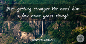 Tony Falzarano Quote About Few: Hes Getting Stronger We Need...