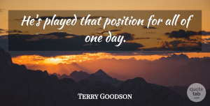 Terry Goodson Quote About Played, Position: Hes Played That Position For...