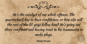 Trust Quotes, Hines Ward Quote About Catalyst, Confident, Follow, Guys, Rest: Hes The Catalyst Of Our...
