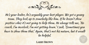 Positive Quotes, Larry Brown Quote About Arguably, Best, Help, Positive, Somebody: Hes Your Leader Hes Arguably...