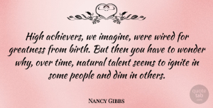 Nancy Gibbs Quote About Dim, High, Natural, People, Seems: High Achievers We Imagine Were...
