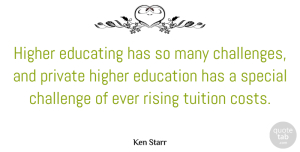 Private Quotes, Ken Starr Quote About Educating, Education, Higher, Private, Rising: Higher Educating Has So Many...