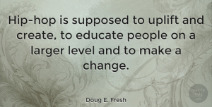 People Quotes, Doug E. Fresh Quote About Uplifting, Education, People: Hip Hop Is Supposed To...
