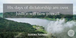Sandra Navarro Quote About Days, Justice: His Days Of Dictatorship Are...