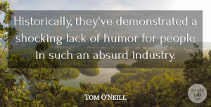 Tom O'Neill Quote About Absurd, Humor, Humorous, Lack, People: Historically Theyve Demonstrated A Shocking...