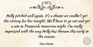 Tina Deese Quote About Early, Impressed, Shame, Thrown, Tomorrow: Holly Pitched Well Again Its...