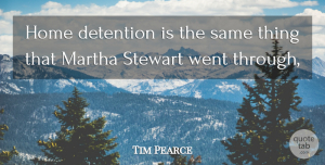 Tim Pearce Quote About Detention, Home, Martha: Home Detention Is The Same...