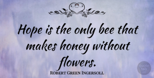 Hope Quotes, Robert Green Ingersoll Quote About Inspirational, Hope, Nature: Hope Is The Only Bee...